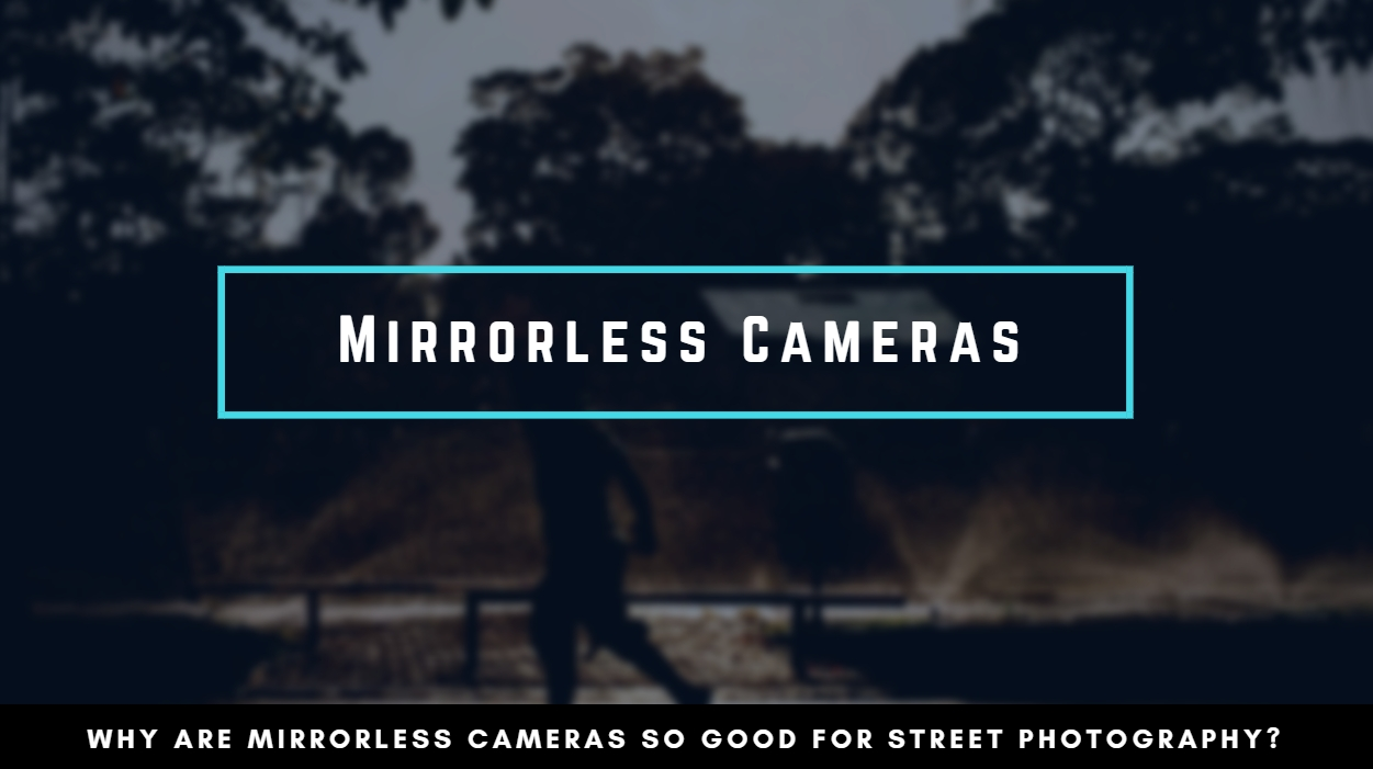 Mirrorless Cameras for Street Photography - Streetbounty